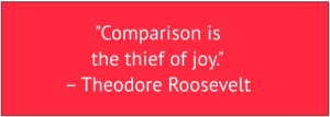 "red box with white text: ""Comparison is the thief of joy"" by Theodore Roosevelt"