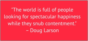 "red box with white text: ""The world is full of people looking for spectacular happiness while they snub contentment."" – Doug Larson"
