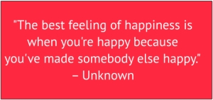 "red box with white text: ""The best feeling of happiness is when you;re happy because you've made somebody else happy."""