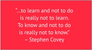 "red box with white text: ""..to learn and not to do is really not to learn. To know and not to do is really not to know."" – Stephen Covey"