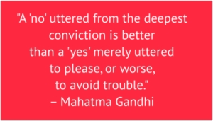 "red box with white text: ""A 'no' uttered from the deepest conviction is better than a 'yes' merely uttered to please, or worse, to avoid trouble."" – Mahatma Gandhi"