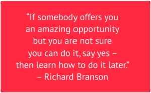 "red box with white text: ""If somebody offers you an amazing opportunity but you are not sure you can do it, says yes – then learn how to do it later."" – Richard Branson"