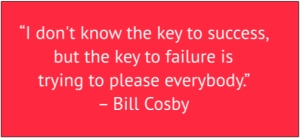 "red box with white text: ""I don't know the key to success, but the key to failure is trying to please everybody"" – Bill Cosby"