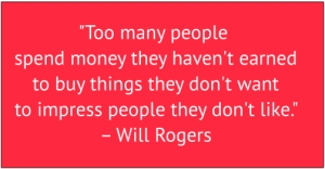 "red box with white text: ""Too many people spend money they haven't earned to buy things they don't want to impress people they don't like."" – Will Rogers"