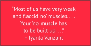 "red box with white text: ""Most of us have very weak and flaccid 'no' muscles . . . . . Your 'no' muscle has to be built up. . . ."" – Iyanla Vanzant"