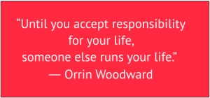 "red box with white text: ""Until you accept responsibility for your life, someone else runs your life.""  ― Orrin Woodward"