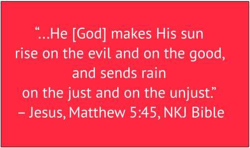 the just or unjust That ye may be the children of your father which is in heaven: for he maketh his sun to rise on the evil and on the good, and sendeth rain on the just and on the unjust.