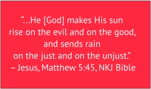 "red box with white text: ""...He [God] makes His sun rise on the evil and on the good, and sends rain on the just and on the unjust."" – Jesus, Matthew 5:45, NKJ Bible"