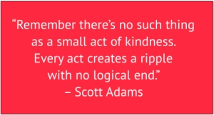"red box with white text: ""Remember there's no such thing as a small act of kindness. Every act creates a ripple with no logical end."" – Scott Adams"