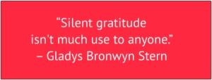 "red box with white text: ""Silent gratitude isn't much use to anyone."" – Gladys Bronwyn Stern"