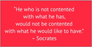 "red box with white text: ""He who is not contented with what he has, would not be contented with what he would like to have."" – Socrates"