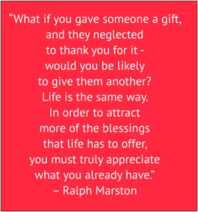 "red box with white text: ""What if you gave someone a gift, and they neglected to thank you for it - would you be likely to give them another? Life is the same way. In order to attract more of the blessings that life has to offer, you must truly appreciate what you already have."" – Ralph Marston"