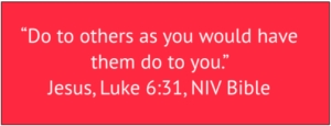 "red box with white text: ""Do to others as you would have them do to you."" Jesus, Luke 6:31, NIV Bible"