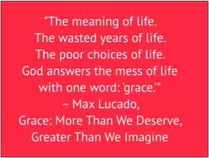 "red box with white text: ""The meaning of life. The wasted years of life. The poor choices of life. God answers the mess of life with one word: 'grace.'"" – Max Lucado, Grace: More Than We Deserve, Greater Than We Imagine"