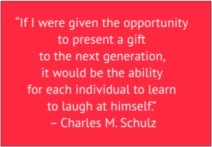 "red box with white text: ""If I were given the opportunity to present a gift to the next generation, it would be the ability for each individual to learn to laugh at himself."" – Charles M. Schulz"