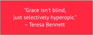 "red box with white text: ""Grace isn't blind, just selectively hyperopic."" – Teresa Bennett"