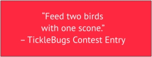 "red box with white text: ""Feed two birds with one scone."" – TickleBugs Contest Entry"