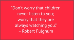 "red box with white text: ""Don't worry that children never listen to you; worry that they are always watching you."" – Robert Fulghum"