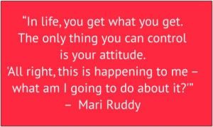 "red box with white text: ""In life, you get what you get. The only thing you can control is your attitude. 'All right, this is happening to me – what am I going to do about it?'"" – Mari Ruddy"