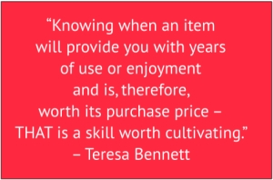 "red box with white text: ""Knowing when an item will provide you with years of use or enjoyment and is, therefore, worth its purchase price – THAT is a skill worth cultivating."" – Teresa Bennett"