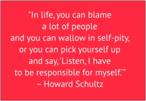 "red box with white text: ""In life, you can blame a lot of people and you can wallow in self-pity, or you can pick yourself up and say, 'Listen, I have to be responsible for myself.'"" – Howard Schultz"