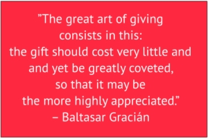 "red box with white text: ""The great art of giving consists in this: the gift should cost very little and yet be greatly coveted, so that it may be the more highly appreciated."" – Baltasar Gracián"