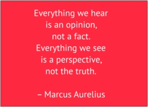 "red box with white text: ""Everything we hear is an opinion, not a fact. Everything we see is a perspective, not the truth."" – Marcus Aurelius"