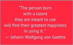 "red box with white text: ""The person born with a talent they are meant to use will find their greatest happiness in using it. ""  ― Johann Wolfgang von Goethe"