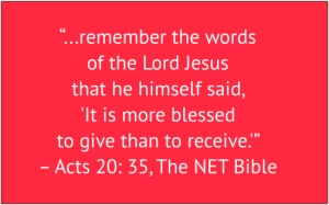 "red box with white text: ""...remember the words of the Lord Jesus that he himself said, 'It is more blessed to give than to receive.'"" – Acts 20: 25, The NET Bible"