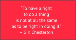 "red box with white text: ""To have a right to do a thing is not at all the same as to be right in doing it."" – G K Chesterton"