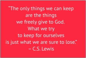 "red box with white text: ""The only things we can keep are the things we freely give to God.  What we try to keep for ourselves is just what we are sure to lose."" – C.S. Lewis"