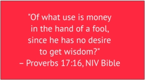 "red box of white text: ""Of what use is money in the hand of a fool, since he has no desire to get wisdom?"" – Proverbs 17:16, NIV Bible"