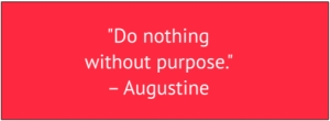 "red box with white text: ""Do nothing without purpose."" – Augustine"