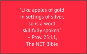 "red box with white text: ""Like apples of gold in settings of silver, so is a word skillfully spoken."" – Prov. 25:11, The NET Bible"