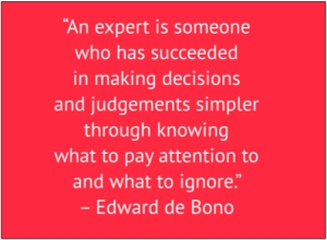 "red box with white text: ""An expert is someone who has succeeded in making decisions and judgements simpler through knowing what to pay attention to and what to ignore."" – Edward de Bono"