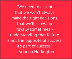"red box with white text: ""We need to accept that we won't always make the right decisions, that we'll screw up royally sometimes - understanding that failure is not the opposite of success; it's part of success."" – Arianna Huffington"