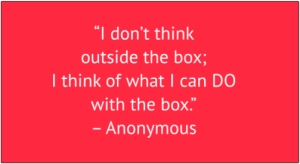 "red box with white text: ""I don't think outside the box; I think of what I can DO with the box."" – Anonymous"