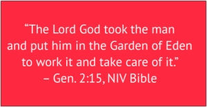 "red box with white text: ""The Lord God took the man and put him in the Garden of Eden to work it and take care of it."" – Gen. 2:15, NIV Bible"