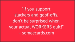 "red box with white text: ""If you support slackers and goof-offs, don't be surprised when your actual WORKERS quit!"" – someecards.com"
