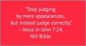 "red box with white text: ""Stop judging by mere appearances, but instead judge correctly."" – Jesus in John 7:24, NIV Bible"