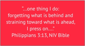 "red box with white text: ""...one thing I do: forgetting what is behind and straining toward what is ahead, I press on...."" Philippians 3:13, NIV Bible"