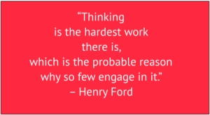"red box with white text: ""Thinking is the hardest work there is, which is the probable reason why so few engage in it."" – Henry Ford"