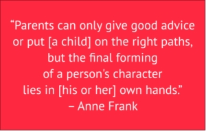 "red box with white text: ""Parents can only give good advice or put them on the right paths, but the final forming of a person's character lies in their own hands."" – Anne Frank"