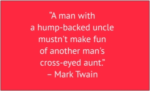 "red box with white text: ""A man with a hump-backed uncle mustn't make fun of another man's cross-eyed aunt."" – Mark Twain"
