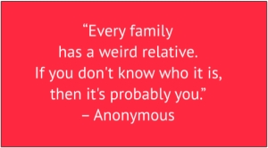 "red box with white text: ""Every family has a weird relative. If you don't know who it is, then it's probably you."" – Anonymous"
