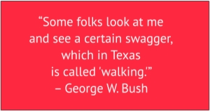 "red box with white text: ""Some folks look at me and see a certain swagger, which in Texas is called 'walking.'"" – George W. Bush"