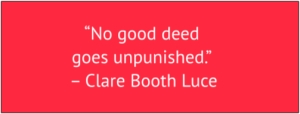 "red box with white text: ""No good deed goes unpunished."" – Clare Booth Luce"