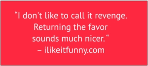"red box with white text: ""I don't like to call it revenge. Returning the favor sounds much nicer. "" – ilikeitfunny.com"