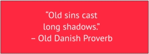 "red box with white text: ""Old sins cast long shadows."" – Old Danish Proverb"