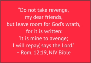 "red box with white text: ""Do not take revenge, my dear friends, but leave room for God's wrath, for it is written: 'It is mine to avenge; I will repay,' says the Lord."" – Rom. 12:19, NIV Bible"